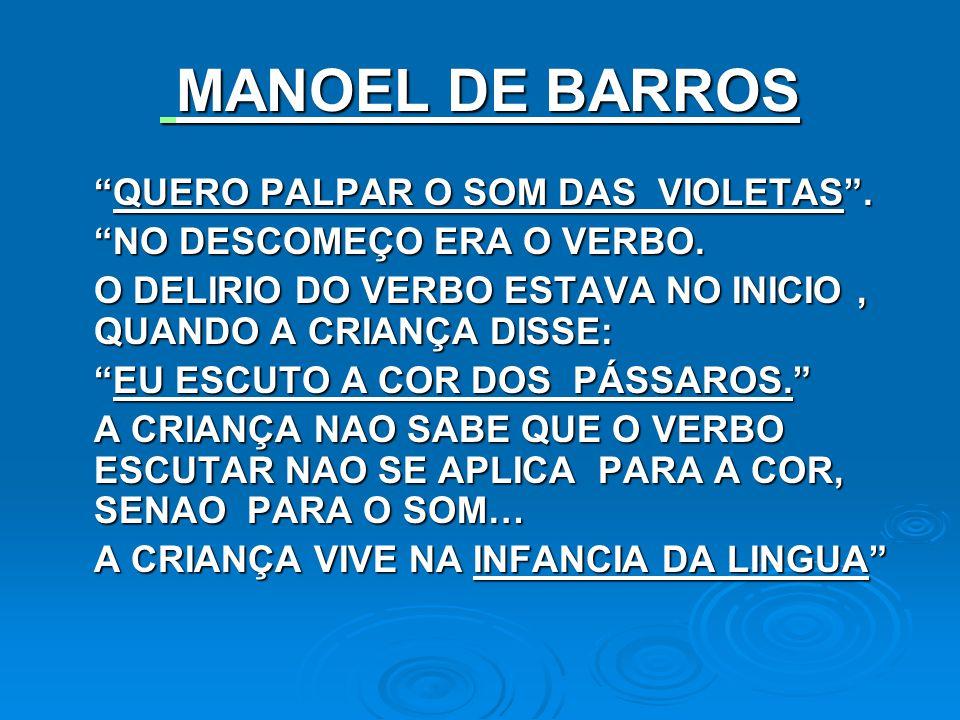 MANOEL DE BARROS MANOEL DE BARROS QUERO PALPAR O SOM DAS VIOLETAS.QUERO PALPAR O SOM DAS VIOLETAS. NO DESCOMEÇO ERA O VERBO. O DELIRIO DO VERBO ESTAVA