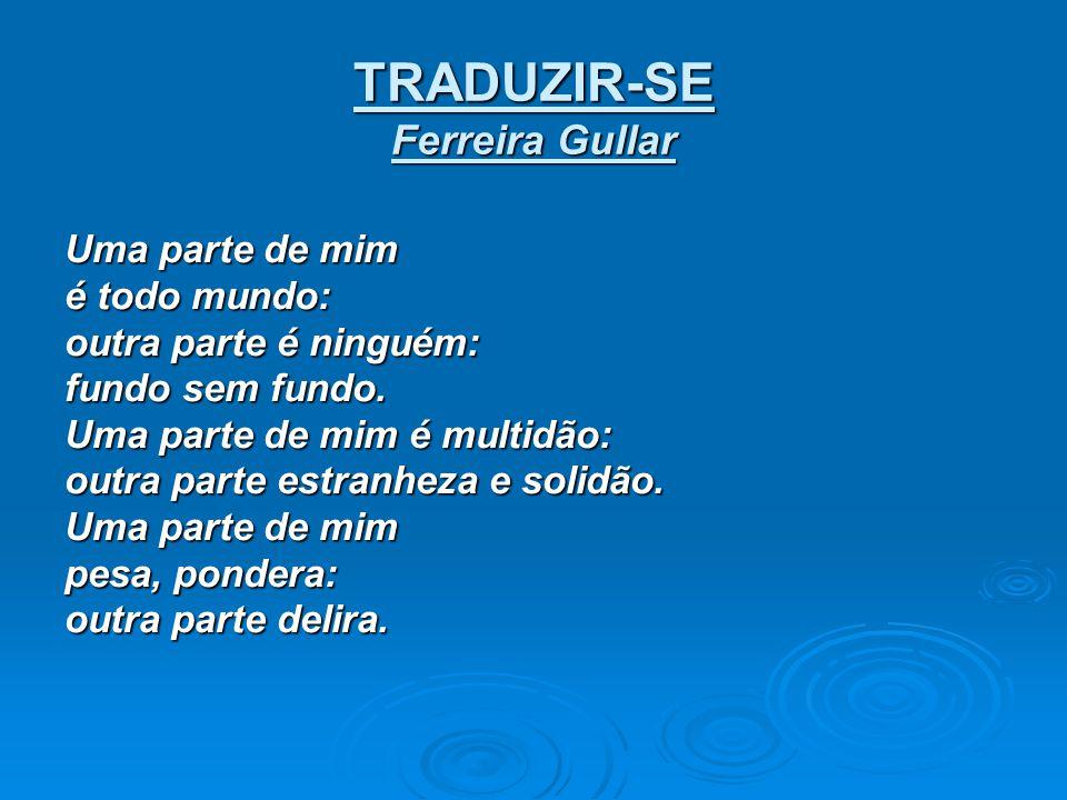 TRADUZIR-SE Ferreira Gullar Uma parte de mim é todo mundo: outra parte é ninguém: fundo sem fundo. Uma parte de mim é multidão: outra parte estranheza