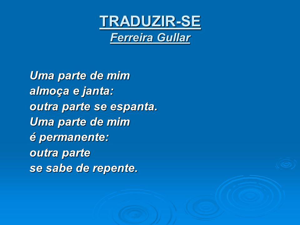 TRADUZIR-SE Ferreira Gullar Uma parte de mim almoça e janta: outra parte se espanta. Uma parte de mim é permanente: outra parte se sabe de repente. se