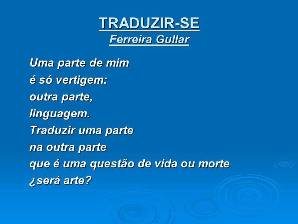 TRADUZIR-SE Ferreira Gullar Uma parte de mim é só vertigem: outra parte, linguagem. Traduzir uma parte na outra parte que é uma questão de vida ou mor