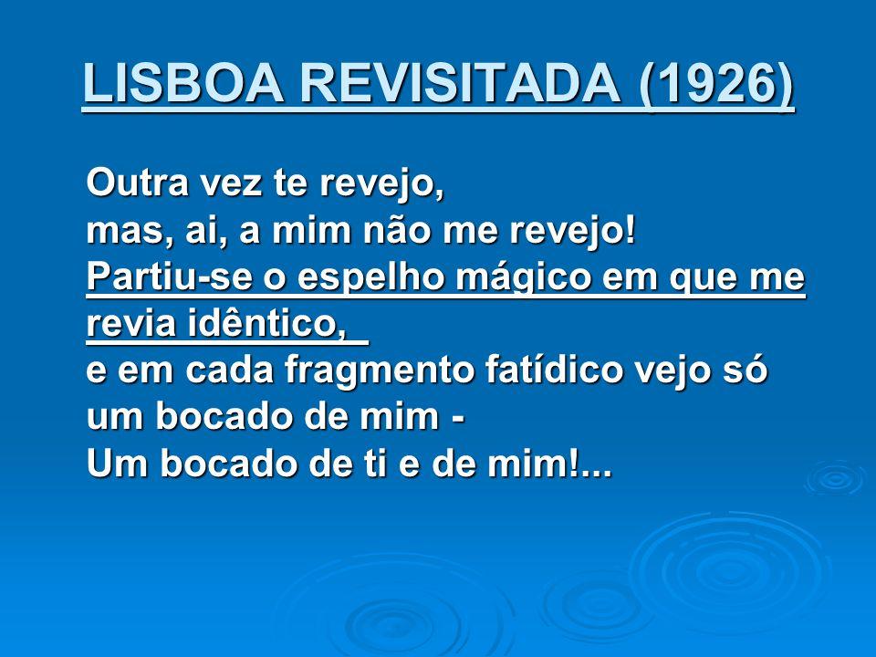 LISBOA REVISITADA (1926) Outra vez te revejo, mas, ai, a mim não me revejo! Partiu-se o espelho mágico em que me revia idêntico, e em cada fragmento f