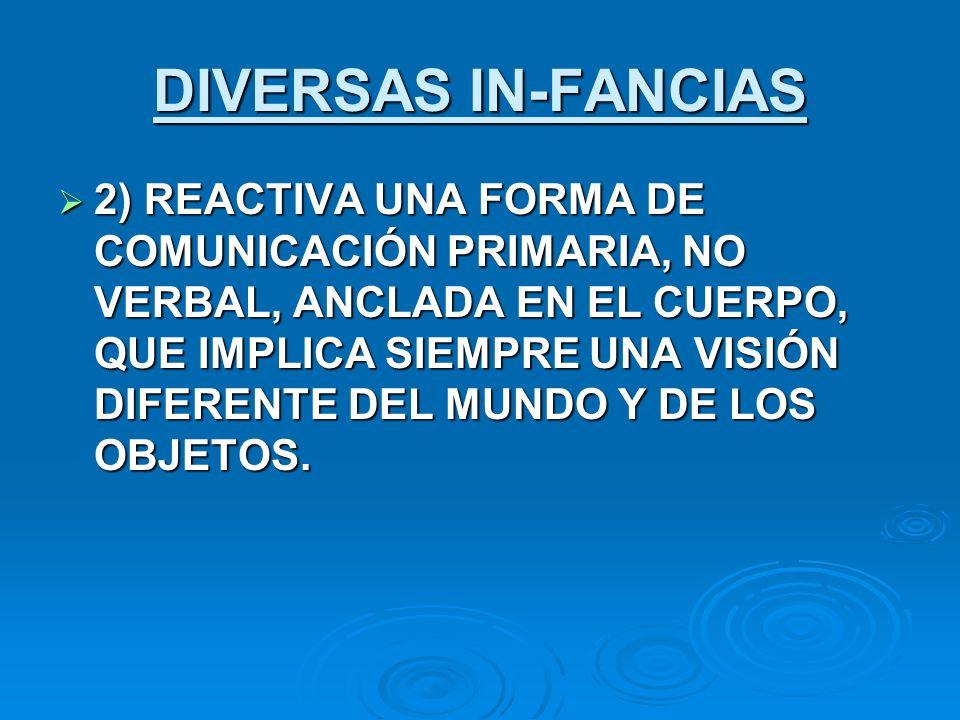 DIVERSAS IN-FANCIAS 2) REACTIVA UNA FORMA DE COMUNICACIÓN PRIMARIA, NO VERBAL, ANCLADA EN EL CUERPO, QUE IMPLICA SIEMPRE UNA VISIÓN DIFERENTE DEL MUND