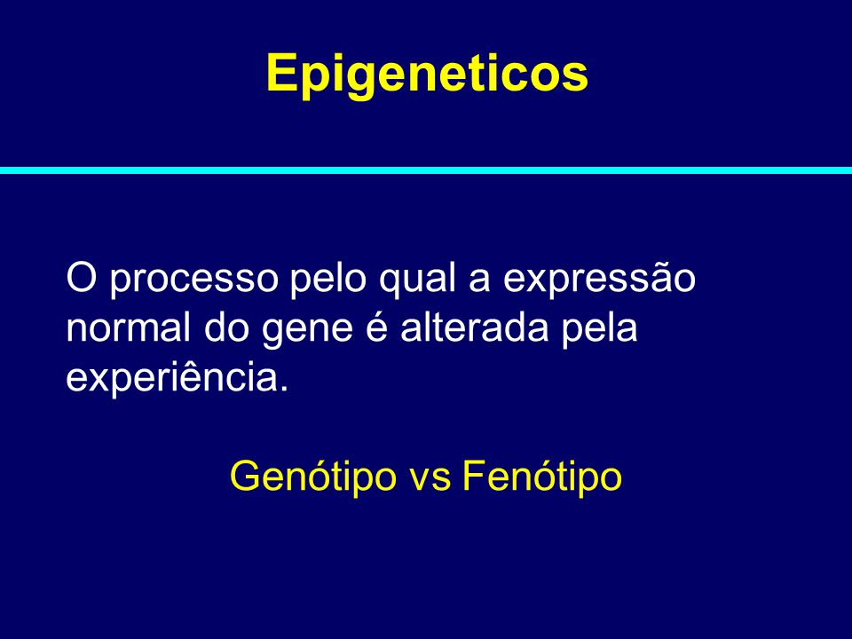 Epigeneticos O processo pelo qual a expressão normal do gene é alterada pela experiência.