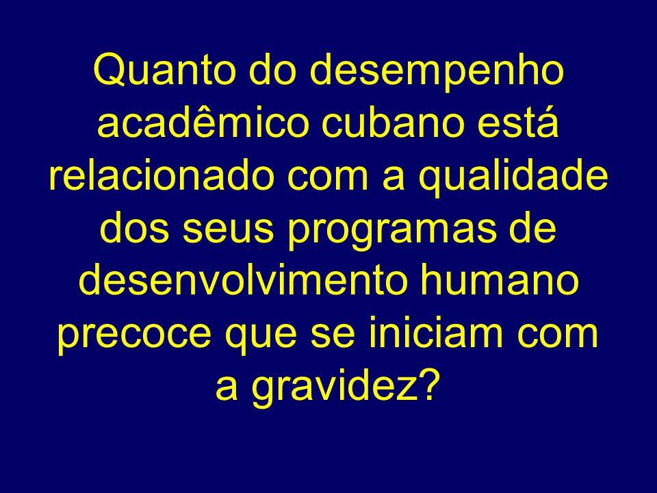Quanto do desempenho acadêmico cubano está relacionado com a qualidade dos seus programas de desenvolvimento humano precoce que se iniciam com a gravidez.