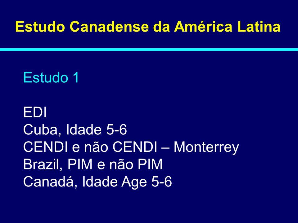 Estudo Canadense da América Latina Estudo 1 EDI Cuba, Idade 5-6 CENDI e não CENDI – Monterrey Brazil, PIM e não PIM Canadá, Idade Age 5-6 08-144