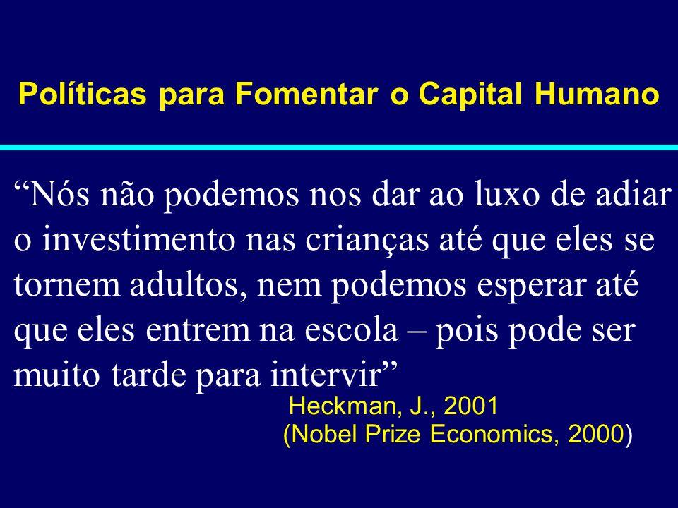 02-056 Políticas para Fomentar o Capital Humano Nós não podemos nos dar ao luxo de adiar o investimento nas crianças até que eles se tornem adultos, nem podemos esperar até que eles entrem na escola – pois pode ser muito tarde para intervir Heckman, J., 2001 (Nobel Prize Economics, 2000)