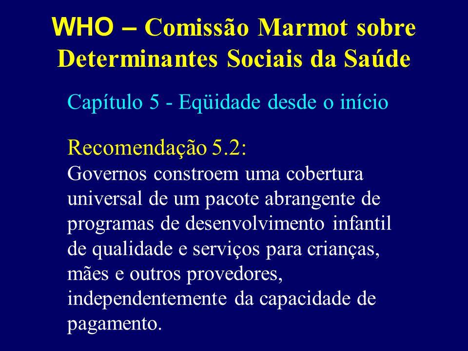 WHO – Comissão Marmot sobre Determinantes Sociais da Saúde Capítulo 5 - Eqüidade desde o início Recomendação 5.2: Governos constroem uma cobertura uni