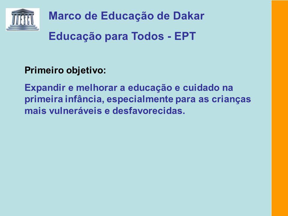 Marco de Educação de Dakar Educação para Todos - EPT Primeiro objetivo: Expandir e melhorar a educação e cuidado na primeira infância, especialmente p
