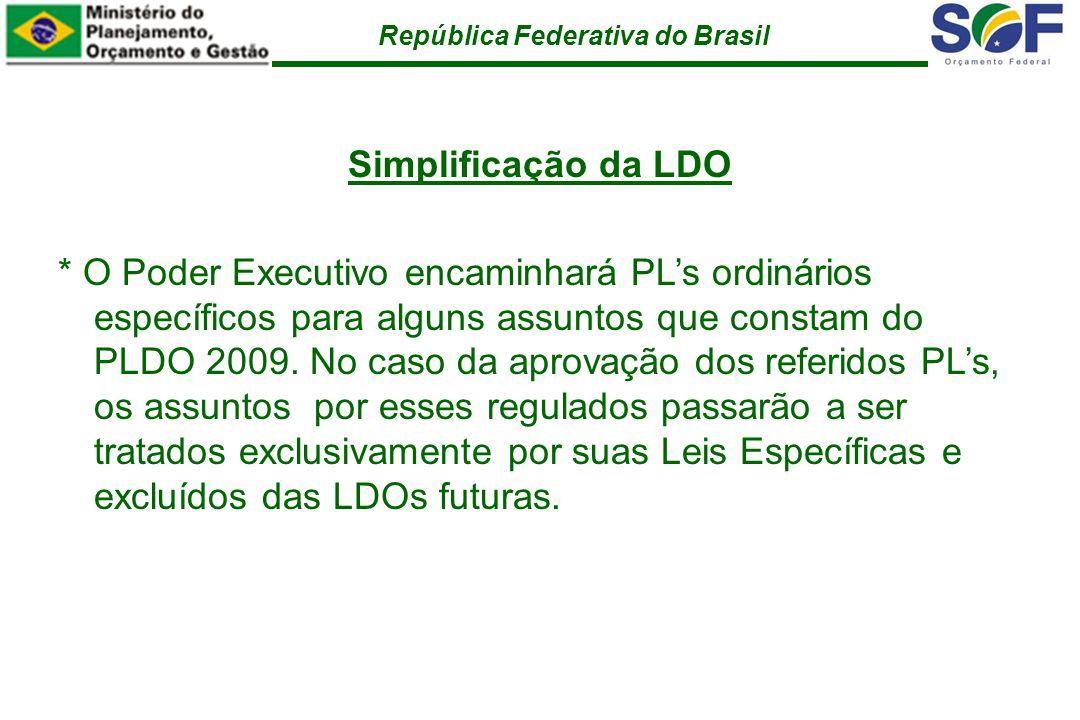 República Federativa do Brasil Simplificação da LDO * O Poder Executivo encaminhará PLs ordinários específicos para alguns assuntos que constam do PLDO 2009.