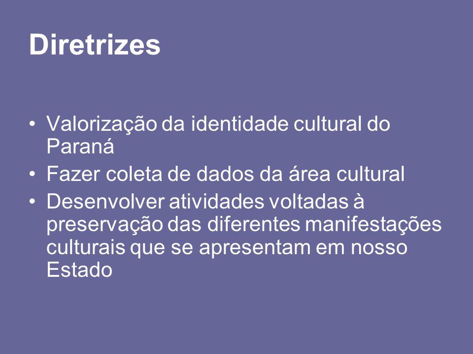 Diretrizes Valorização da identidade cultural do Paraná Fazer coleta de dados da área cultural Desenvolver atividades voltadas à preservação das difer