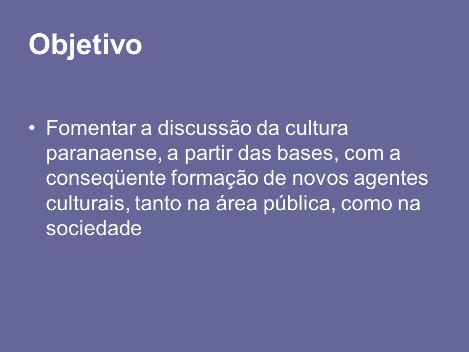 Objetivo Fomentar a discussão da cultura paranaense, a partir das bases, com a conseqüente formação de novos agentes culturais, tanto na área pública,