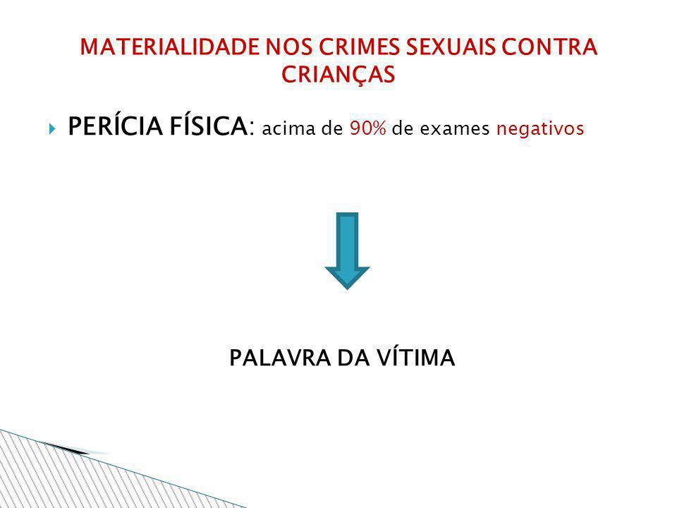PERÍCIA FÍSICA: acima de 90% de exames negativos PALAVRA DA VÍTIMA MATERIALIDADE NOS CRIMES SEXUAIS CONTRA CRIANÇAS