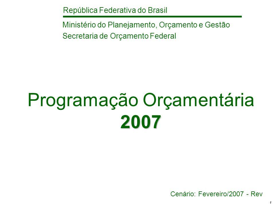 República Federativa do Brasil 1 2007 Programação Orçamentária 2007 Cenário: Fevereiro/2007 - Rev Ministério do Planejamento, Orçamento e Gestão Secretaria de Orçamento Federal