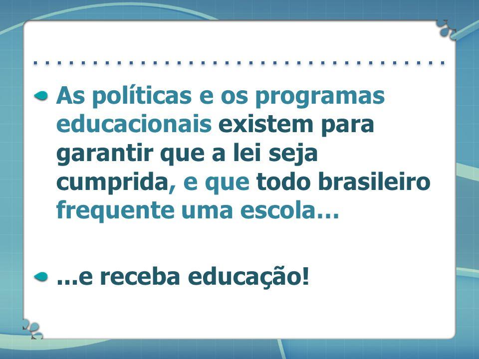 As políticas e os programas educacionais existem para garantir que a lei seja cumprida, e que todo brasileiro frequente uma escola…...e receba educação!