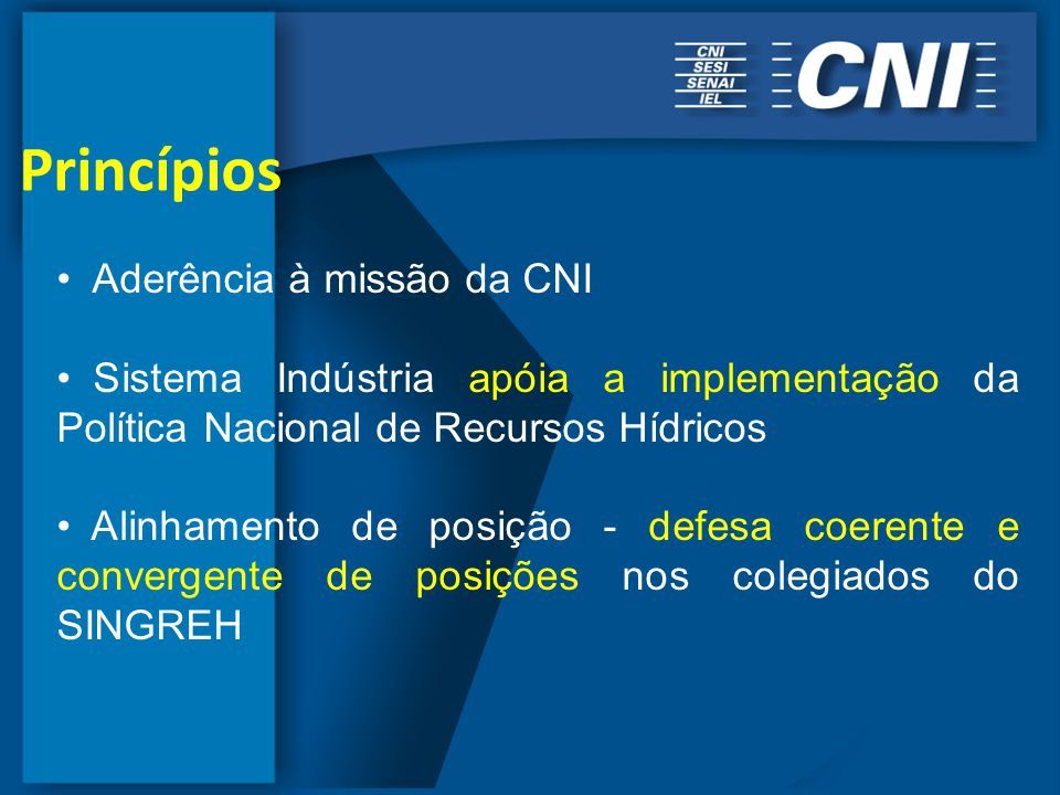 Princípios Aderência à missão da CNI Sistema Indústria apóia a implementação da Política Nacional de Recursos Hídricos Alinhamento de posição - defesa coerente e convergente de posições nos colegiados do SINGREH