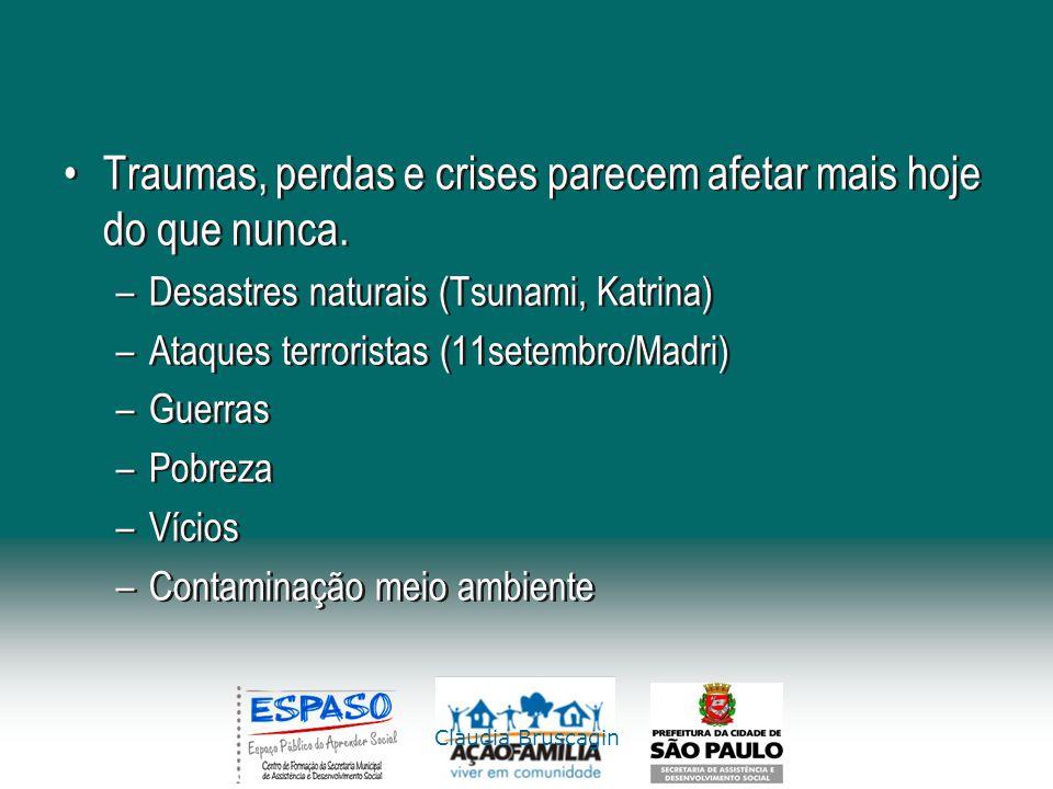 Claudia Bruscagin Traumas, perdas e crises parecem afetar mais hoje do que nunca. –Desastres naturais (Tsunami, Katrina) –Ataques terroristas (11setem
