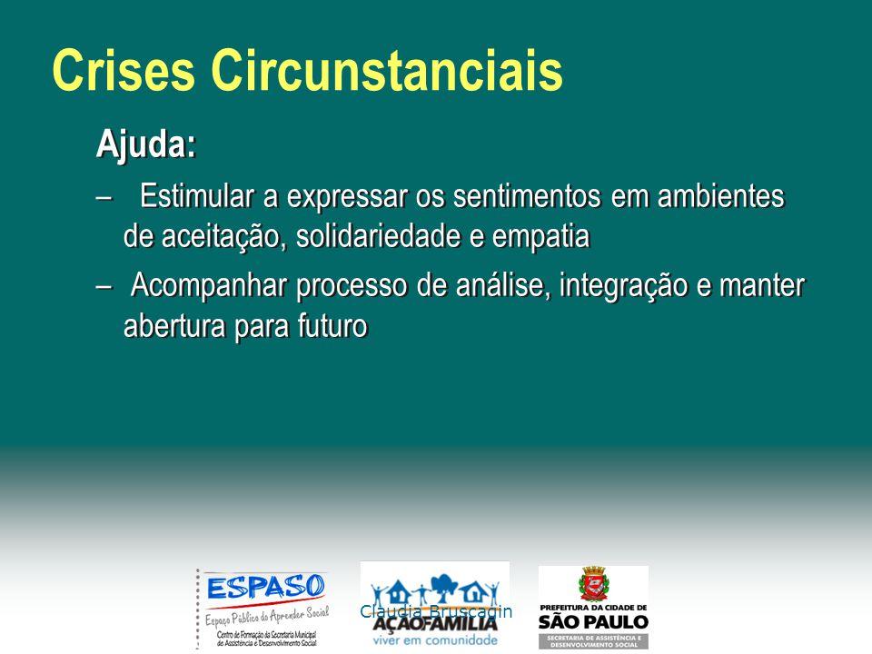 Claudia Bruscagin Crises Circunstanciais Ajuda: –Estimular a expressar os sentimentos em ambientes de aceitação, solidariedade e empatia – Acompanhar