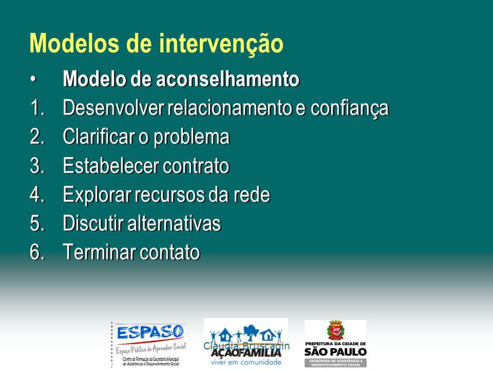 Claudia Bruscagin Modelos de intervenção Modelo de aconselhamento 1.Desenvolver relacionamento e confiança 2.Clarificar o problema 3.Estabelecer contr