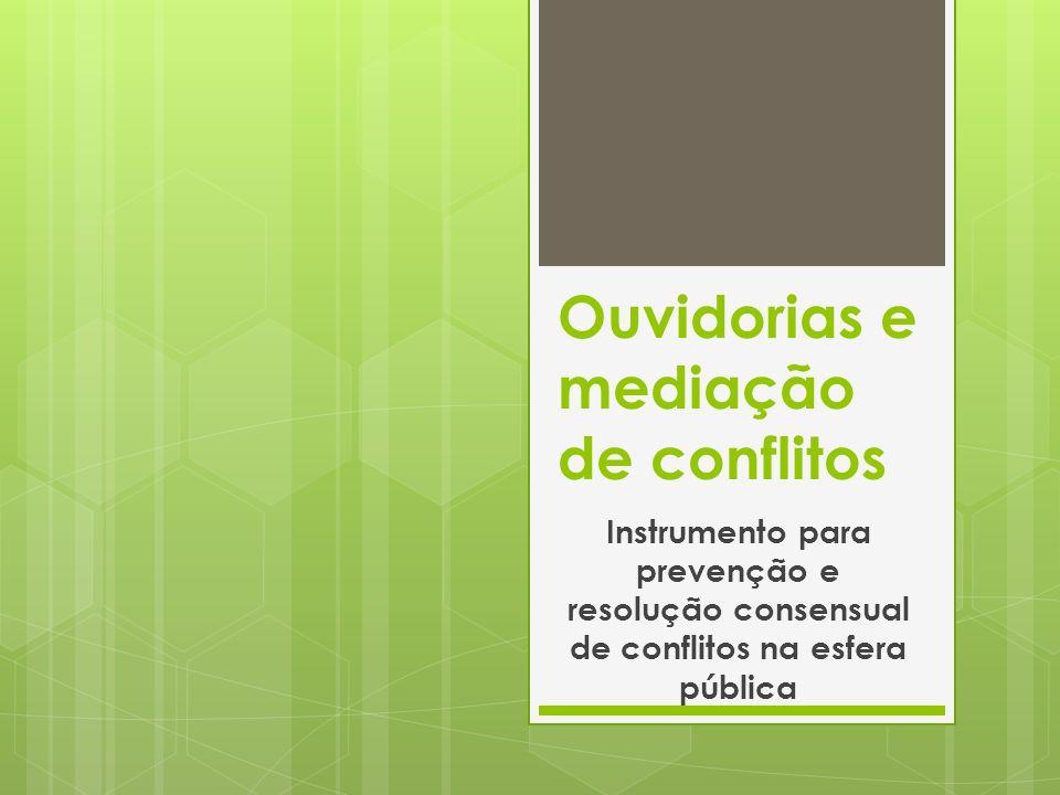 Ouvidorias e mediação de conflitos Instrumento para prevenção e resolução consensual de conflitos na esfera pública
