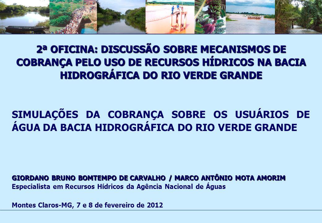 2ª OFICINA: DISCUSSÃO SOBRE MECANISMOS DE COBRANÇA PELO USO DE RECURSOS HÍDRICOS NA BACIA HIDROGRÁFICA DO RIO VERDE GRANDE SIMULAÇÕES DA COBRANÇA SOBRE OS USUÁRIOS DE ÁGUA DA BACIA HIDROGRÁFICA DO RIO VERDE GRANDE GIORDANO BRUNO BOMTEMPO DE CARVALHO / MARCO ANTÔNIO MOTA AMORIM Especialista em Recursos Hídricos da Agência Nacional de Águas Montes Claros-MG, 7 e 8 de fevereiro de 2012