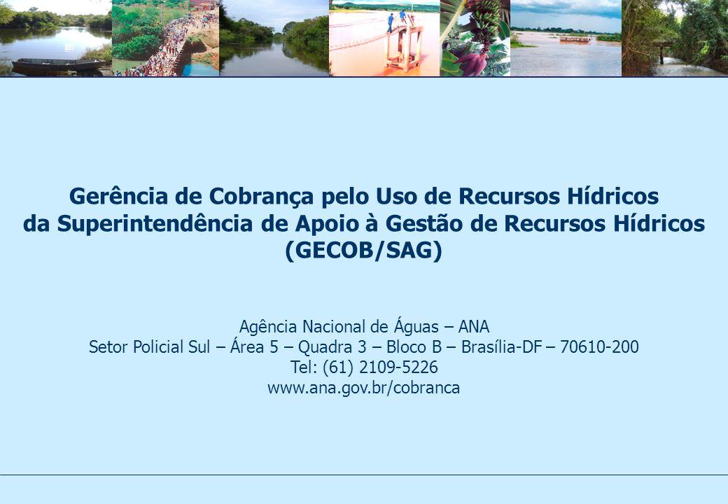 Gerência de Cobrança pelo Uso de Recursos Hídricos da Superintendência de Apoio à Gestão de Recursos Hídricos (GECOB/SAG) Agência Nacional de Águas – ANA Setor Policial Sul – Área 5 – Quadra 3 – Bloco B – Brasília-DF – 70610-200 Tel: (61) 2109-5226 www.ana.gov.br/cobranca