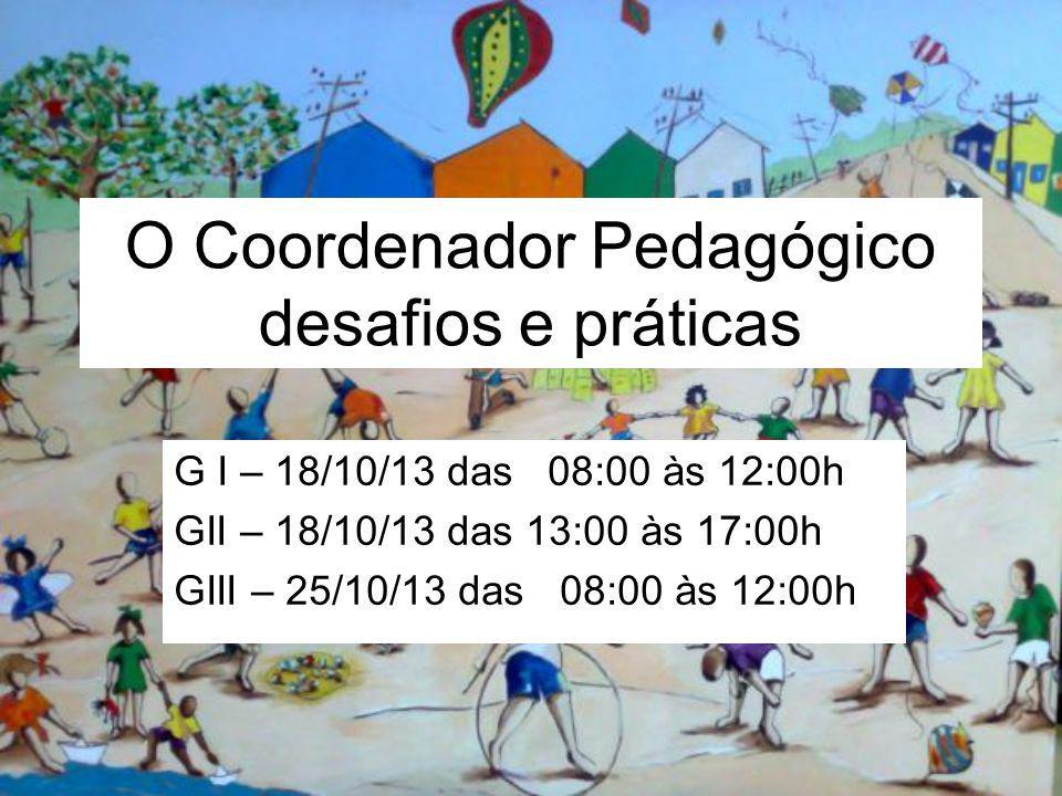 O Coordenador Pedagógico desafios e práticas G I – 18/10/13 das 08:00 às 12:00h GII – 18/10/13 das 13:00 às 17:00h GIII – 25/10/13 das 08:00 às 12:00h