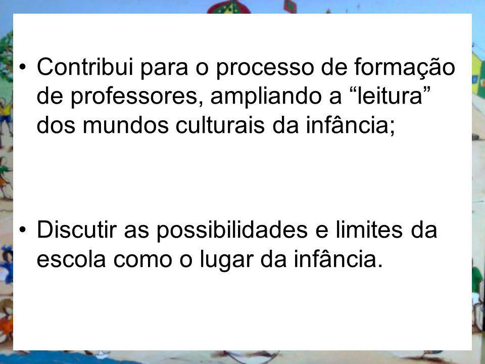 Contribui para o processo de formação de professores, ampliando a leitura dos mundos culturais da infância; Discutir as possibilidades e limites da es