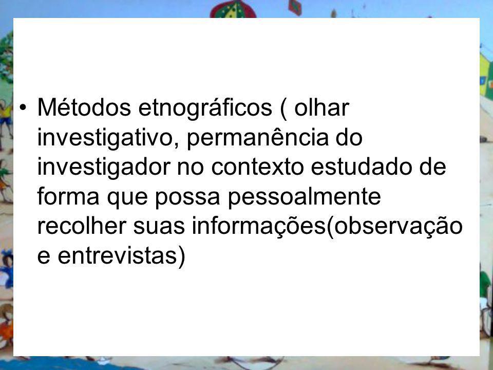 Métodos etnográficos ( olhar investigativo, permanência do investigador no contexto estudado de forma que possa pessoalmente recolher suas informações(observação e entrevistas)