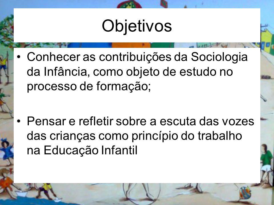 Objetivos Conhecer as contribuições da Sociologia da Infância, como objeto de estudo no processo de formação; Pensar e refletir sobre a escuta das vozes das crianças como princípio do trabalho na Educação Infantil