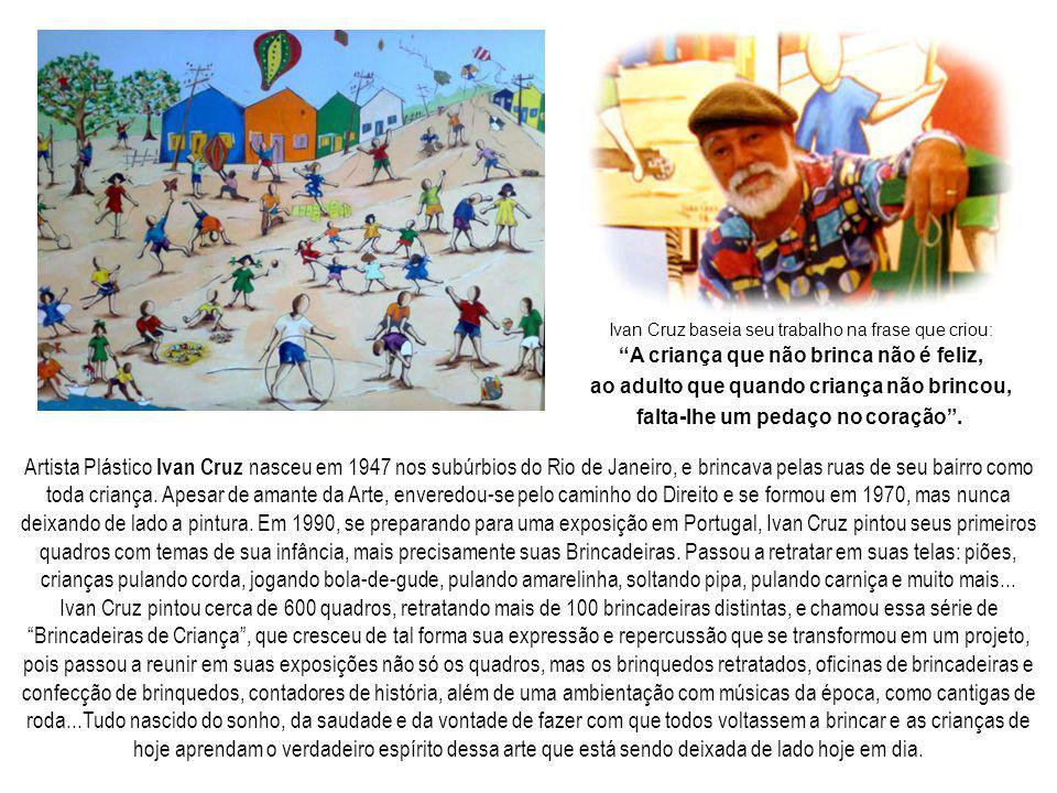 Artista Plástico Ivan Cruz nasceu em 1947 nos subúrbios do Rio de Janeiro, e brincava pelas ruas de seu bairro como toda criança. Apesar de amante da