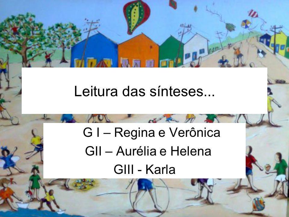 Leitura das sínteses... G I – Regina e Verônica GII – Aurélia e Helena GIII - Karla