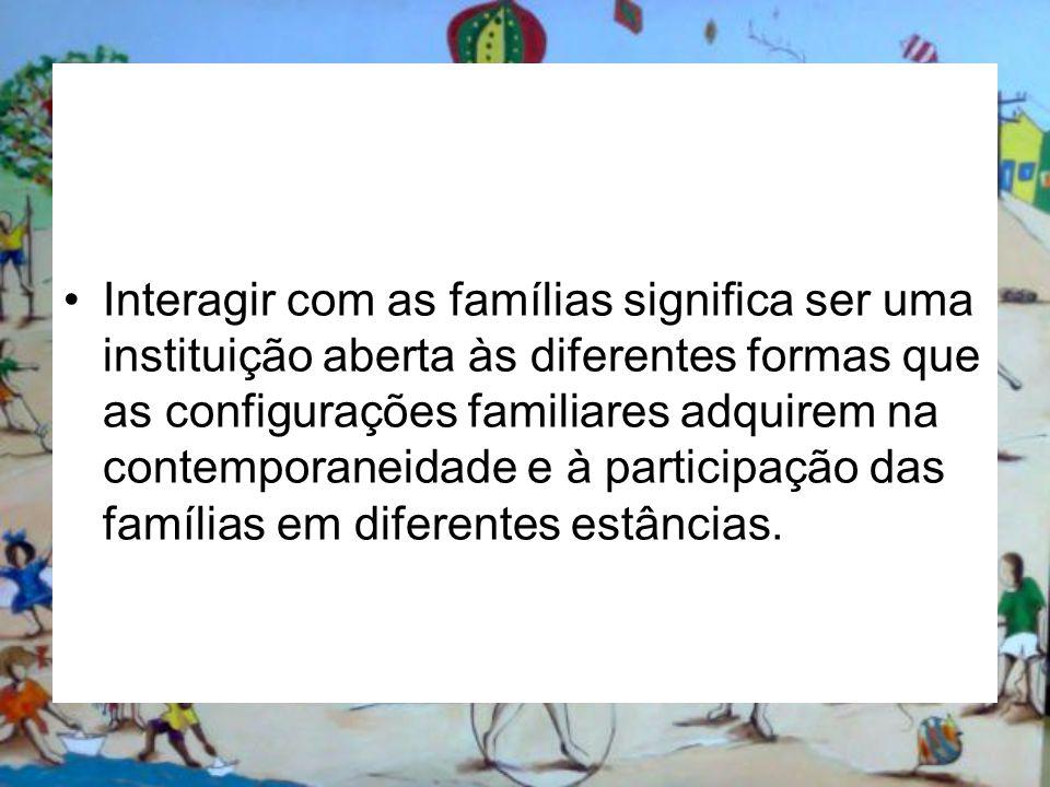 Interagir com as famílias significa ser uma instituição aberta às diferentes formas que as configurações familiares adquirem na contemporaneidade e à
