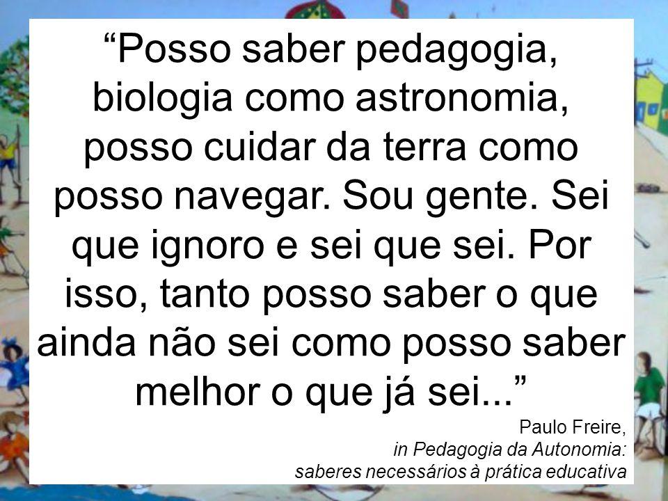 Posso saber pedagogia, biologia como astronomia, posso cuidar da terra como posso navegar. Sou gente. Sei que ignoro e sei que sei. Por isso, tanto po