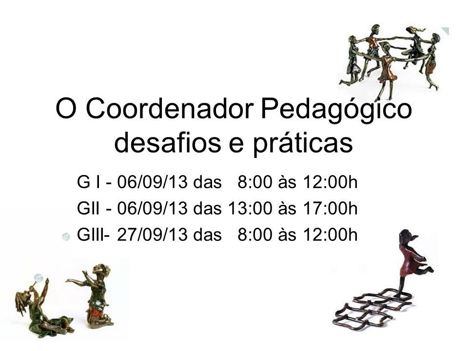 O Coordenador Pedagógico desafios e práticas G I - 06/09/13 das 8:00 às 12:00h GII - 06/09/13 das 13:00 às 17:00h GIII- 27/09/13 das 8:00 às 12:00h
