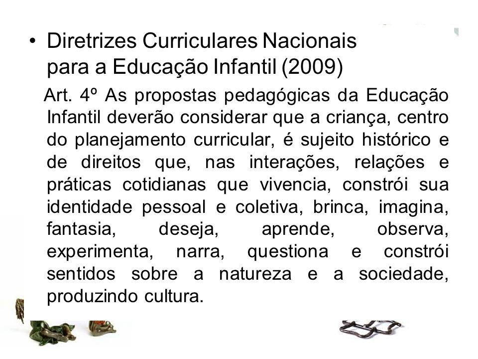 Diretrizes Curriculares Nacionais para a Educação Infantil (2009) Art. 4º As propostas pedagógicas da Educação Infantil deverão considerar que a crian