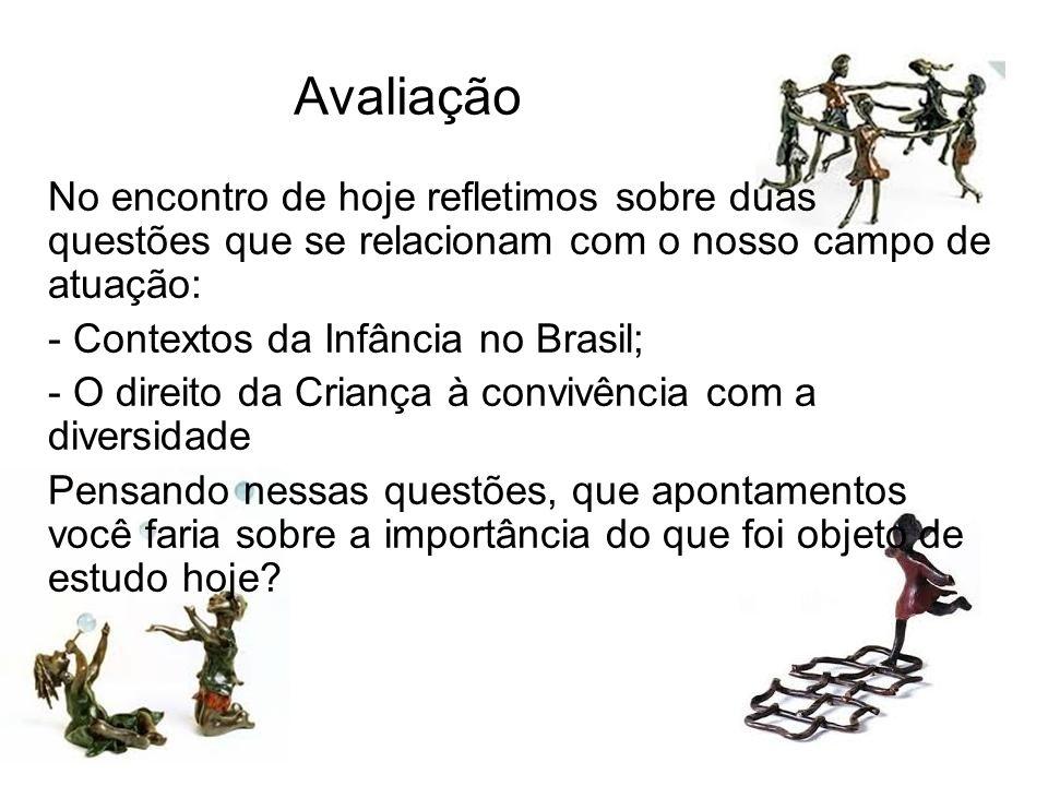 Avaliação No encontro de hoje refletimos sobre duas questões que se relacionam com o nosso campo de atuação: - Contextos da Infância no Brasil; - O di