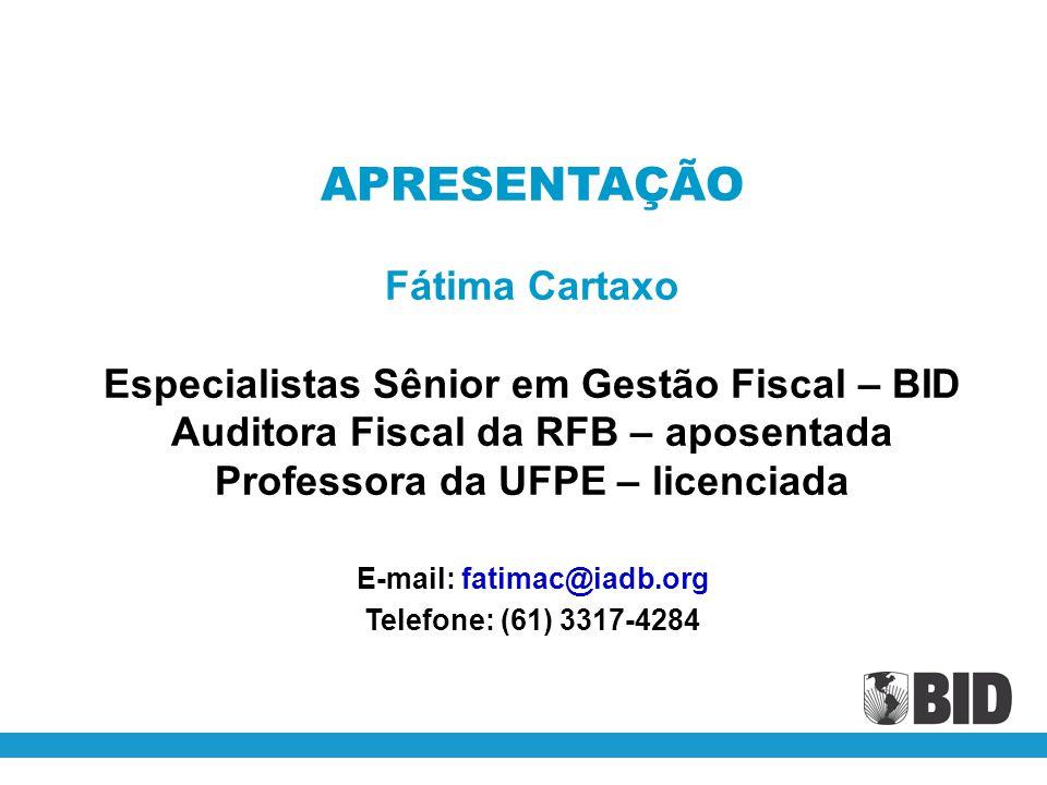 APRESENTAÇÃO Fátima Cartaxo Especialistas Sênior em Gestão Fiscal – BID Auditora Fiscal da RFB – aposentada Professora da UFPE – licenciada E-mail: fa