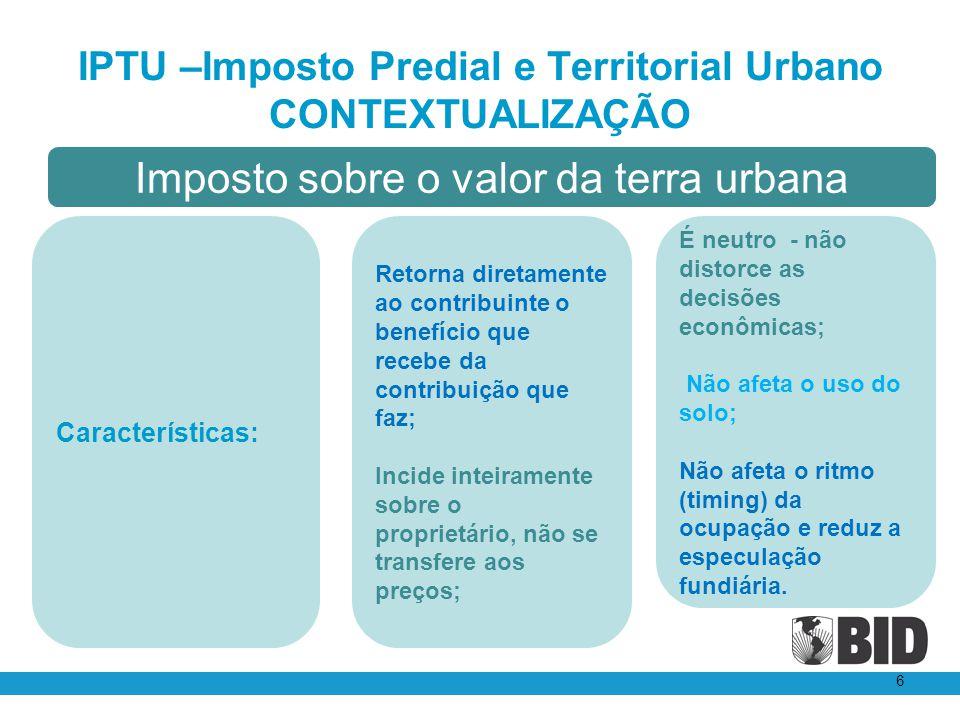 IPTU –Imposto Predial e Territorial Urbano CONTEXTUALIZAÇÃO 6 É neutro - não distorce as decisões econômicas; Não afeta o uso do solo; Não afeta o rit