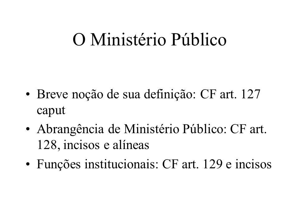 O Ministério Público Breve noção de sua definição: CF art. 127 caput Abrangência de Ministério Público: CF art. 128, incisos e alíneas Funções institu