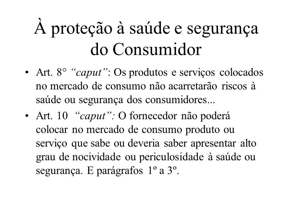 À proteção à saúde e segurança do Consumidor Art. 8° caput: Os produtos e serviços colocados no mercado de consumo não acarretarão riscos à saúde ou s