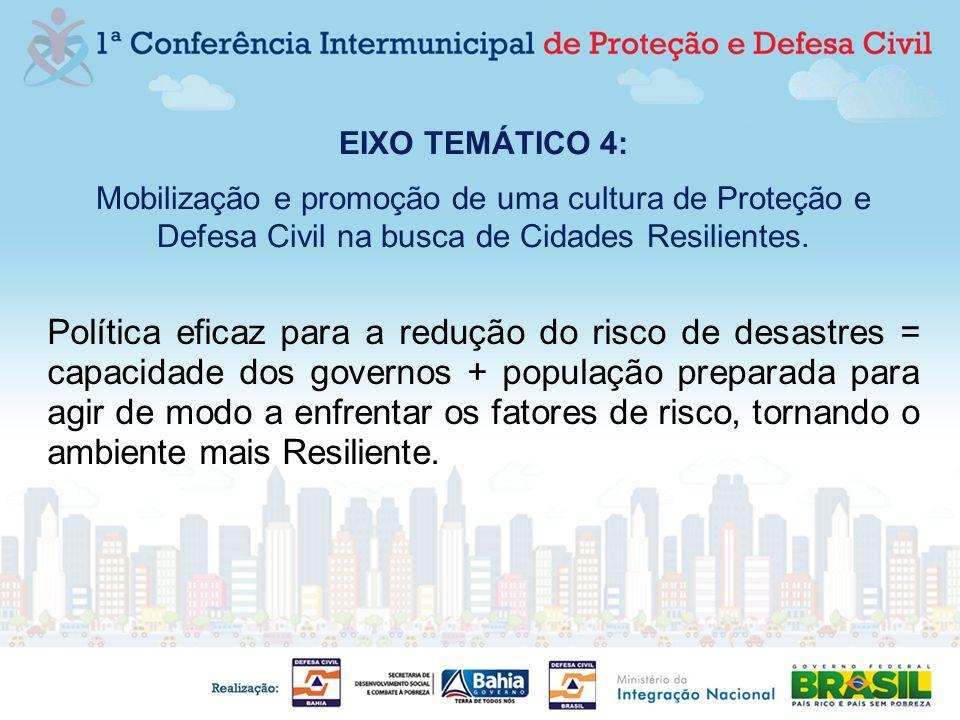 EIXO TEMÁTICO 4: Mobilização e promoção de uma cultura de Proteção e Defesa Civil na busca de Cidades Resilientes. Política eficaz para a redução do r