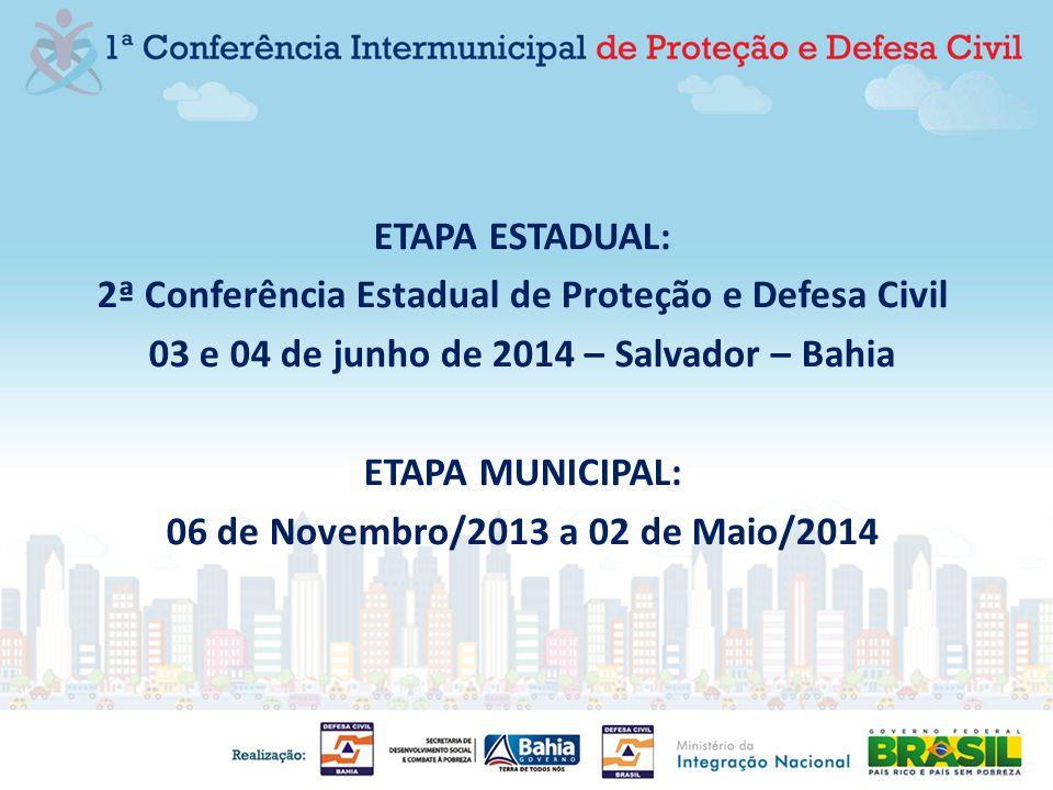 ETAPA ESTADUAL: 2ª Conferência Estadual de Proteção e Defesa Civil 03 e 04 de junho de 2014 – Salvador – Bahia ETAPA MUNICIPAL: 06 de Novembro/2013 a