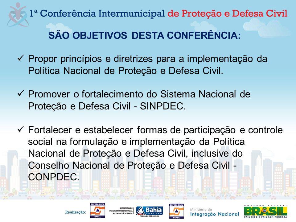SÃO OBJETIVOS DESTA CONFERÊNCIA: Propor princípios e diretrizes para a implementação da Política Nacional de Proteção e Defesa Civil. Promover o forta