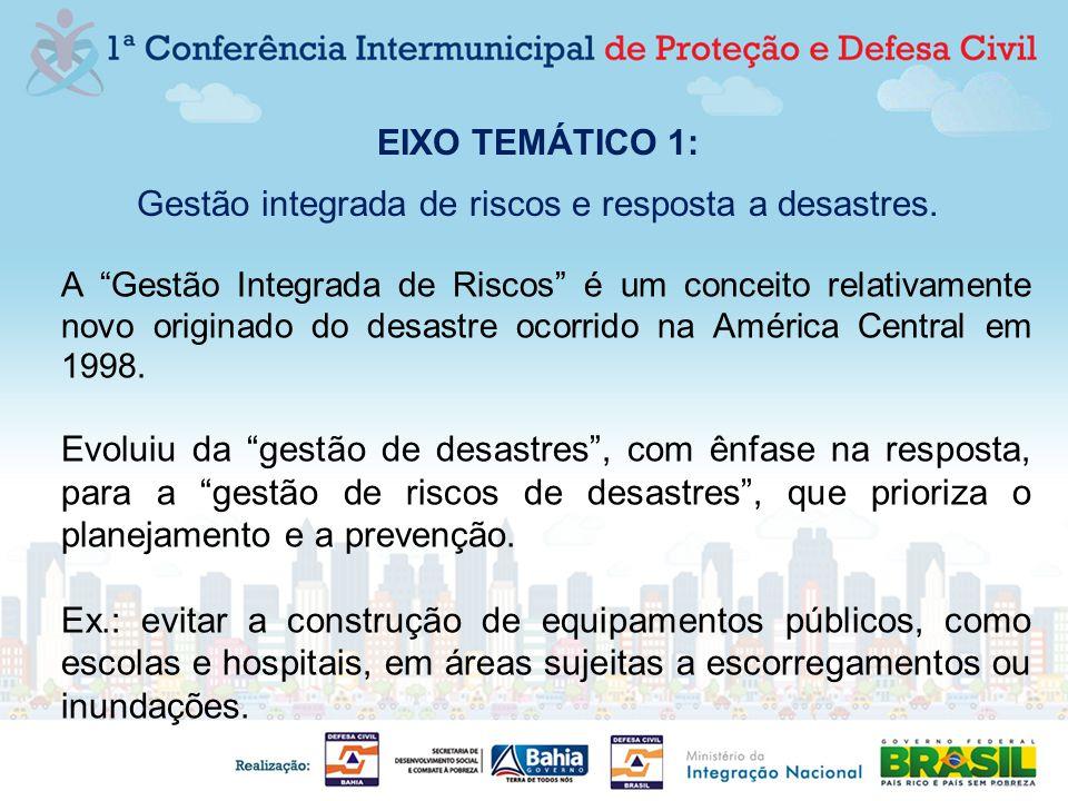 EIXO TEMÁTICO 1: Gestão integrada de riscos e resposta a desastres. A Gestão Integrada de Riscos é um conceito relativamente novo originado do desastr