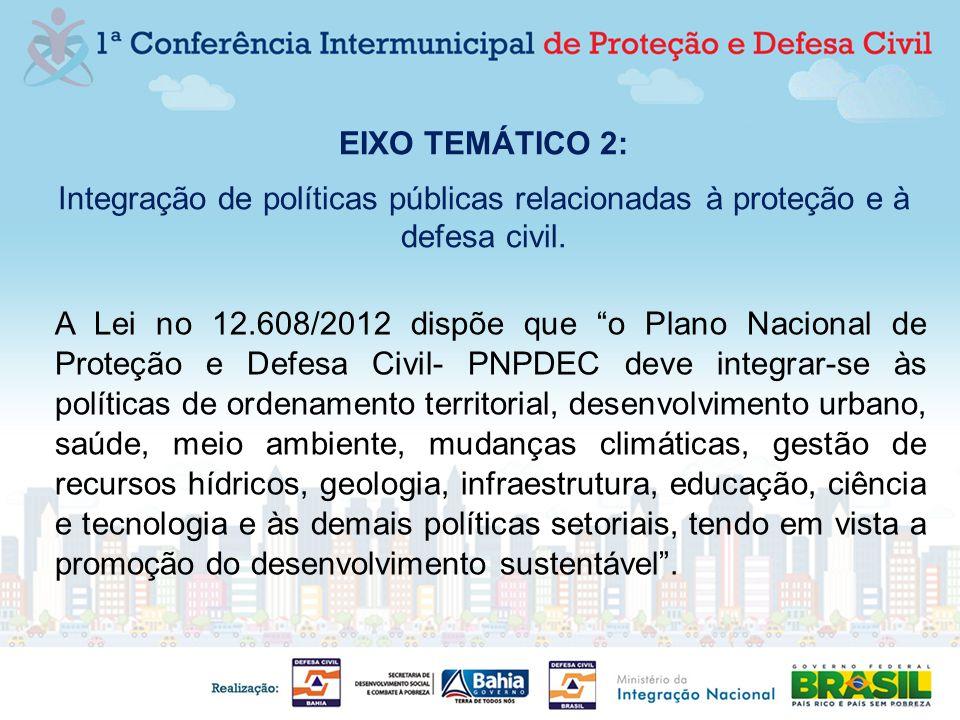 EIXO TEMÁTICO 2: Integração de políticas públicas relacionadas à proteção e à defesa civil. A Lei no 12.608/2012 dispõe que o Plano Nacional de Proteç