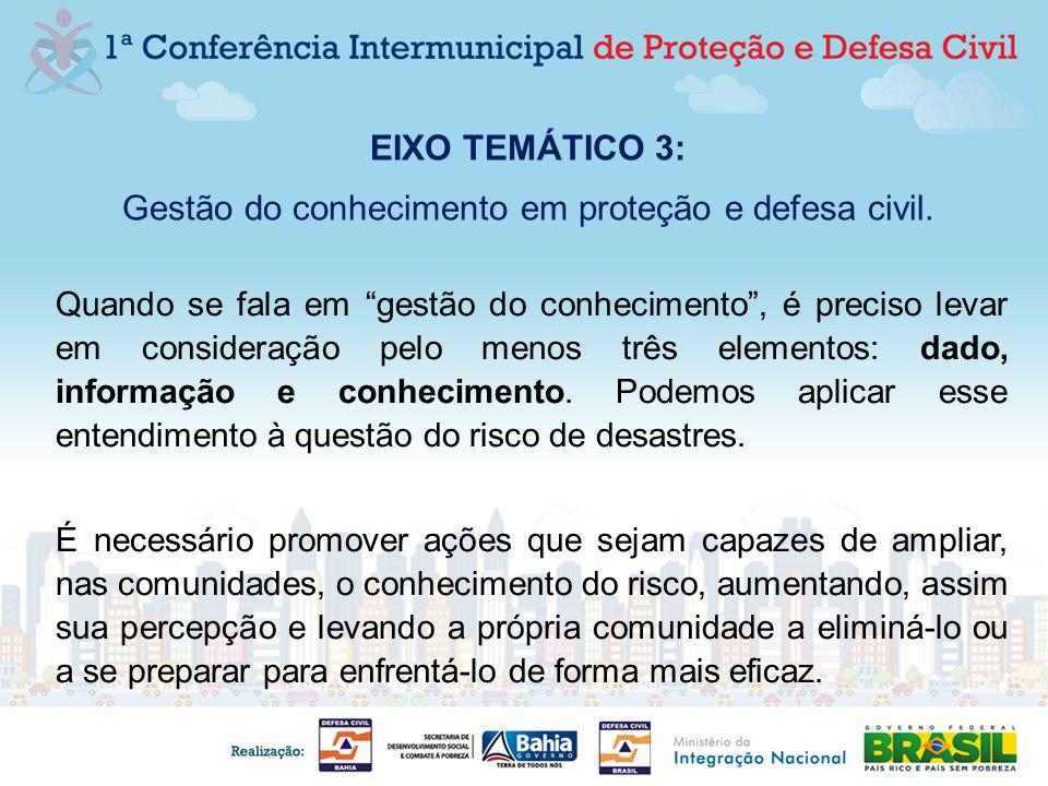 EIXO TEMÁTICO 3: Gestão do conhecimento em proteção e defesa civil. Quando se fala em gestão do conhecimento, é preciso levar em consideração pelo men