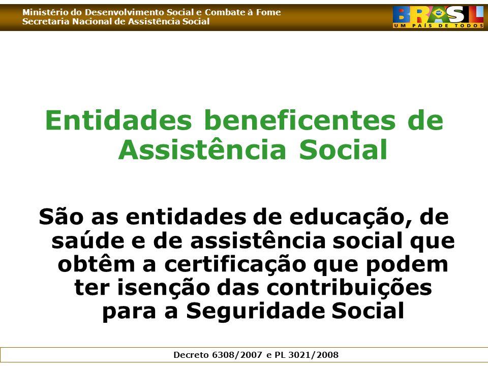 Ministério do Desenvolvimento Social e Combate à Fome Secretaria Nacional de Assistência Social Decreto 6308/2007 e PL 3021/2008 Entidades beneficentes de Assistência Social São as entidades de educação, de saúde e de assistência social que obtêm a certificação que podem ter isenção das contribuições para a Seguridade Social