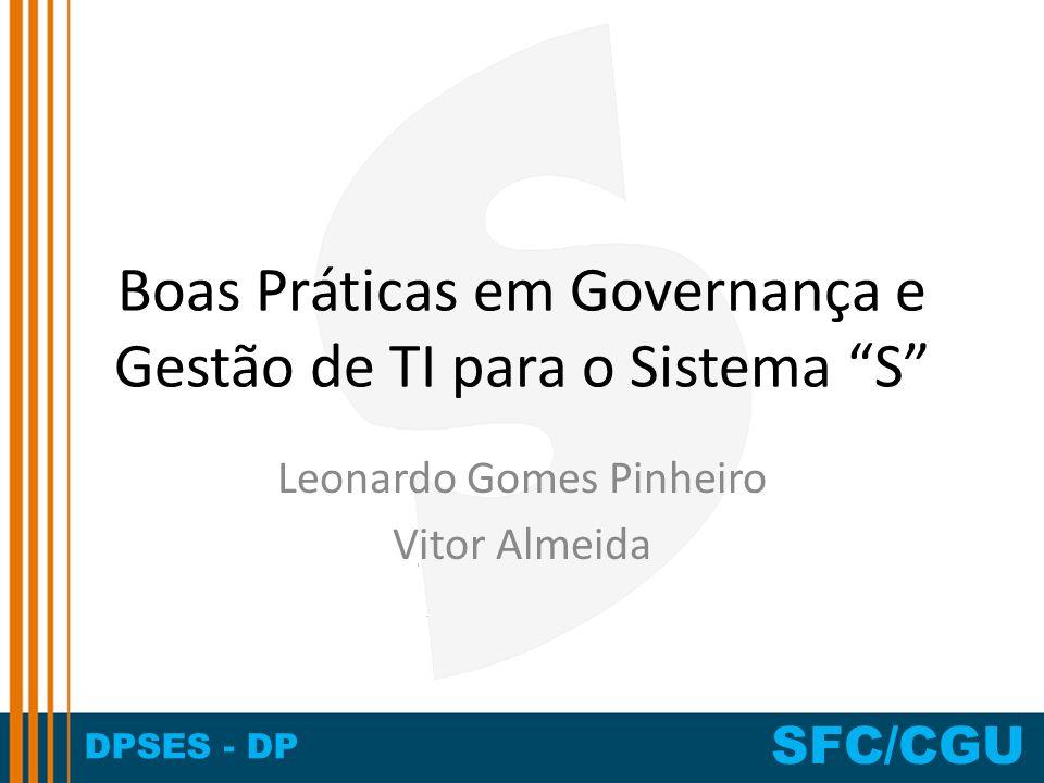 DPSES - DP SFC/CGU Boas Práticas em Governança e Gestão de TI para o Sistema S Leonardo Gomes Pinheiro Vitor Almeida