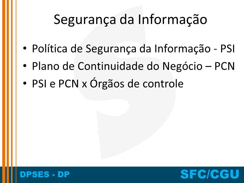DPSES - DP SFC/CGU Segurança da Informação Política de Segurança da Informação - PSI Plano de Continuidade do Negócio – PCN PSI e PCN x Órgãos de cont