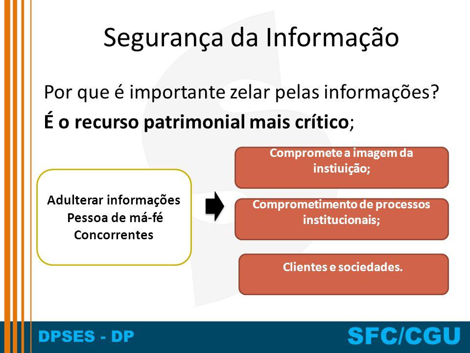 DPSES - DP SFC/CGU Segurança da Informação Por que é importante zelar pelas informações? É o recurso patrimonial mais crítico; Adulterar informações P
